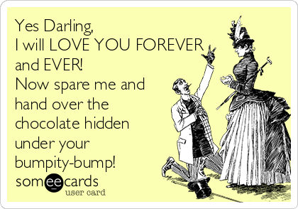 Yes Darling, I will LOVE YOU FOREVER and EVER!  Now spare me and hand over the chocolate hidden under your bumpity-bump!