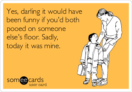 Yes, darling it would have been funny if you'd both pooed on someone else's floor. Sadly, today it was mine.