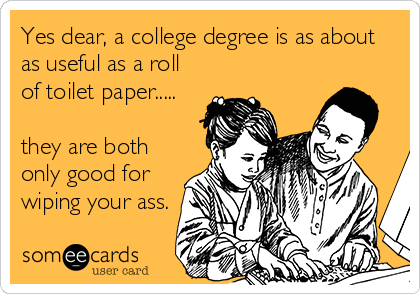Yes dear, a college degree is as about as useful as a roll of toilet paper.....  they are both only good for wiping your ass.