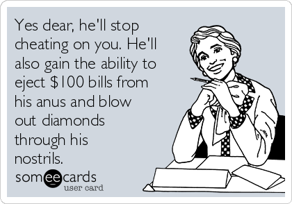 Yes dear, he'll stop cheating on you. He'll also gain the ability to eject $100 bills from his anus and blow out diamonds through his nostrils.