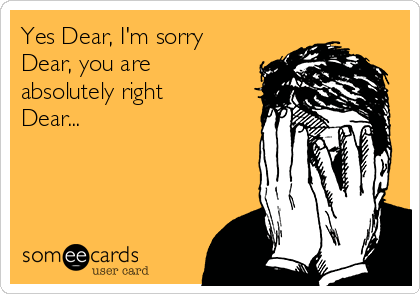 Yes Dear, I'm sorry Dear, you are absolutely right Dear...