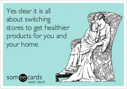 Yes dear it is all about switching stores to get healthier products for you and your home.