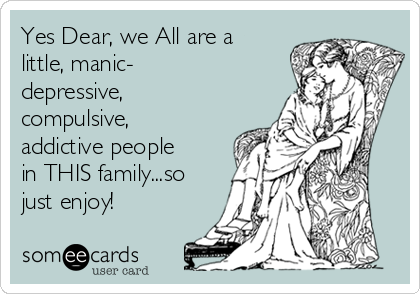 Yes Dear, we All are a little, manic- depressive, compulsive, addictive people in THIS family...so just enjoy!