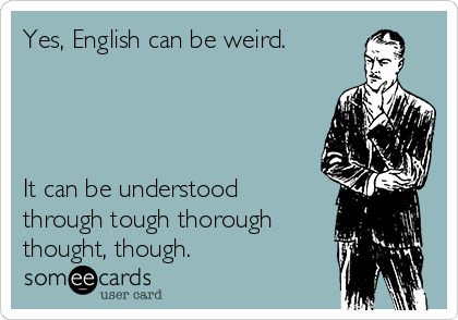 Yes, English can be weird.     It can be understood through tough thorough thought, though.