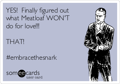 YES!  Finally figured out what Meatloaf WON'T do for love!!!  THAT!  #embracethesnark