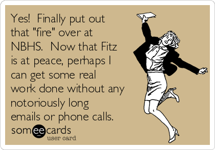 "Yes!  Finally put out that ""fire"" over at NBHS.  Now that Fitz is at peace, perhaps I can get some real work done without any notoriously long emails or phone calls."