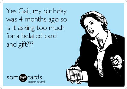 Yes Gail, my birthday was 4 months ago so is it asking too much for a belated card and gift???