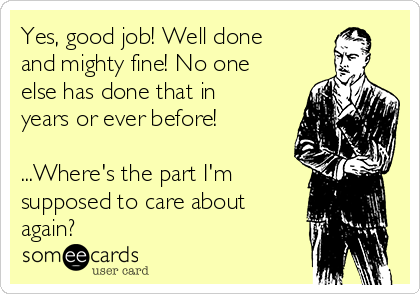Yes, good job! Well done and mighty fine! No one else has done that in years or ever before!  ...Where's the part I'm supposed to care about again?