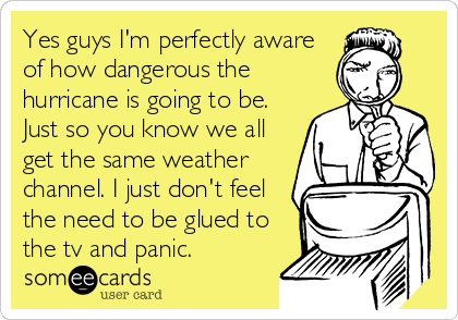 Yes guys I'm perfectly aware of how dangerous the hurricane is going to be. Just so you know we all get the same weather channel. I just don't feel the need to be glued to the tv and panic.