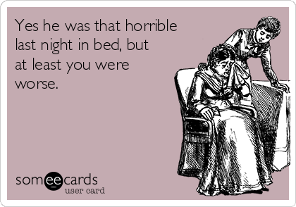 Yes he was that horrible last night in bed, but at least you were worse.