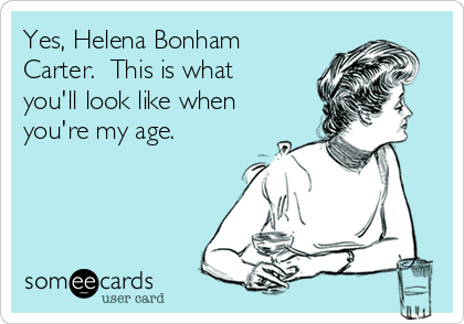 Yes, Helena Bonham Carter.  This is what you'll look like when you're my age.