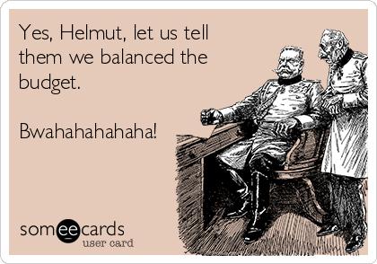 Yes, Helmut, let us tell them we balanced the budget.  Bwahahahahaha!
