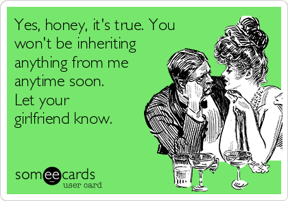 Yes, honey, it's true. You won't be inheriting anything from me anytime soon. Let your girlfriend know.