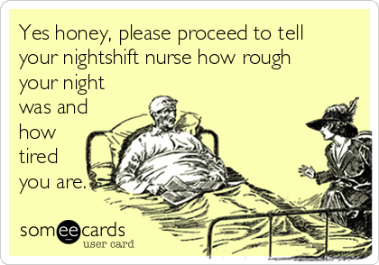 Yes honey, please proceed to tell your nightshift nurse how rough your night was and how tired you are.