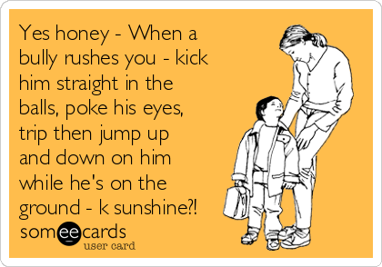 Yes honey - When a bully rushes you - kick him straight in the balls, poke his eyes, trip then jump up and down on him while he's on the ground - k sunshine?!