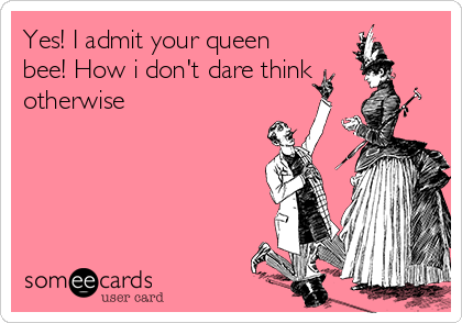 Yes! I admit your queen bee! How i don't dare think otherwise
