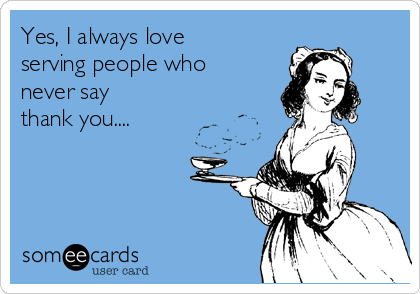 Yes, I always love serving people who never say thank you....