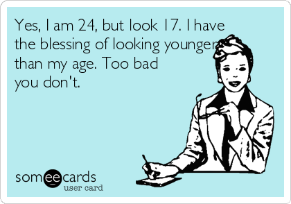 Yes, I am 24, but look 17. I have the blessing of looking younger than my age. Too bad you don't.