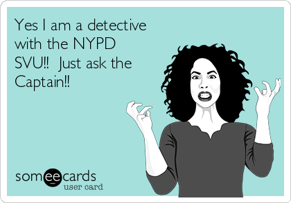 Yes I am a detective with the NYPD SVU!!  Just ask the Captain!!
