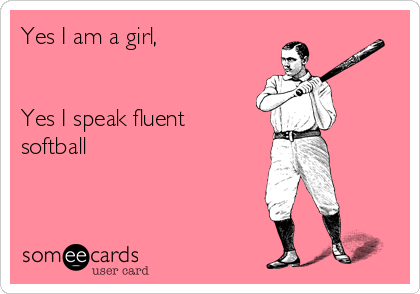 Yes I am a girl,   Yes I speak fluent softball