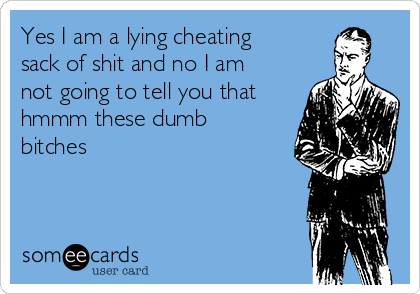 Yes I am a lying cheating sack of shit and no I am not going to tell you that hmmm these dumb bitches