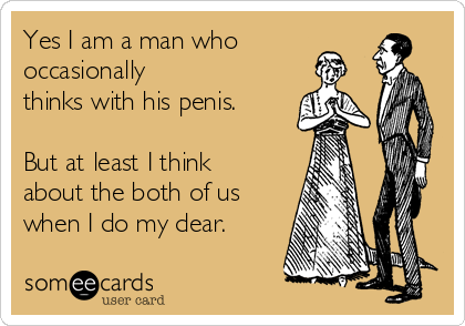 Yes I am a man who  occasionally thinks with his penis.  But at least I think about the both of us when I do my dear.