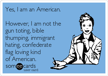 Yes, I am an American.  However, I am not the gun toting, bible thumping, immigrant hating, confederate flag loving kind of American.