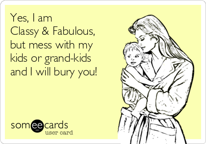 Yes, I am  Classy & Fabulous, but mess with my kids or grand-kids and I will bury you!