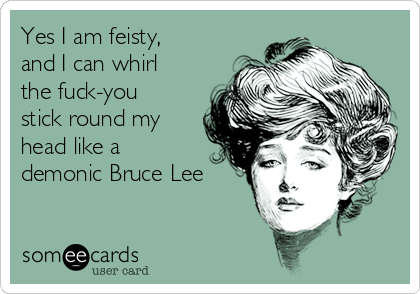 Yes I am feisty, and I can whirl the fuck-you stick round my head like a demonic Bruce Lee
