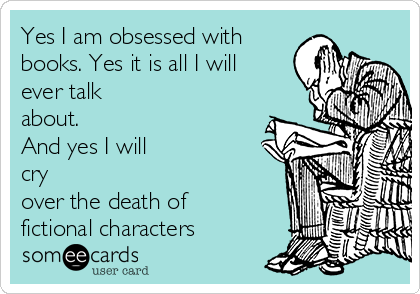 Yes I am obsessed with books. Yes it is all I will ever talk about. And yes I will cry over the death of fictional characters
