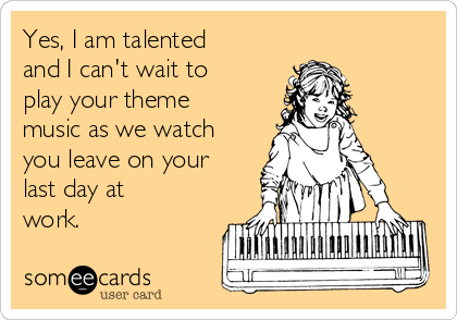 Yes, I am talented and I can't wait to play your theme music as we watch you leave on your last day at work.