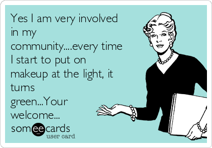 Yes I am very involved in my community....every time I start to put on makeup at the light, it turns green...Your welcome...
