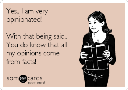 Yes.. I am very opinionated!  With that being said.. You do know that all my opinions come from facts!