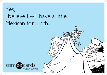 Yes,  I believe I will have a little Mexican for lunch.