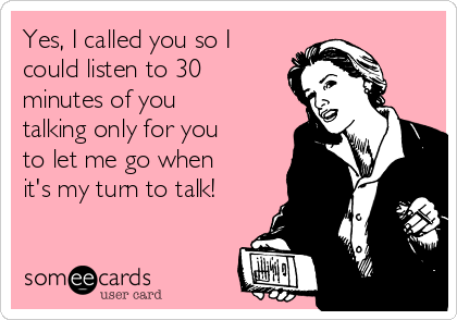 Yes, I called you so I could listen to 30 minutes of you talking only for you to let me go when it's my turn to talk!