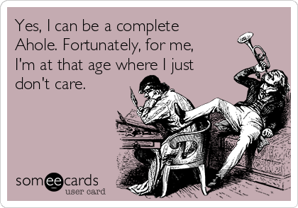 Yes, I can be a complete Ahole. Fortunately, for me, I'm at that age where I just don't care.