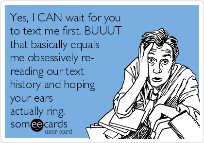 Yes, I CAN wait for you to text me first. BUUUT that basically equals me obsessively re- reading our text history and hoping your ears actually ring.