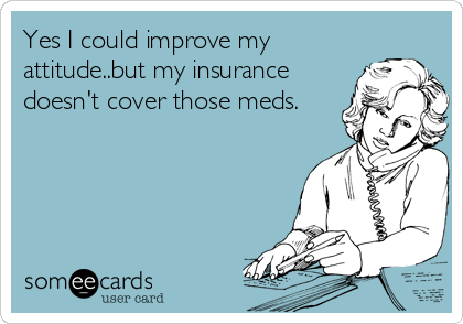 Yes I could improve my attitude..but my insurance doesn't cover those meds.