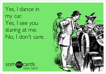 Yes, I dance in my car.  Yes, I see you staring at me. No, I don't care.