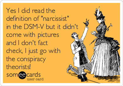 "Yes I did read the definition of ""narcissist"" in the DSM-V but it didn't come with pictures and I don't fact check, I just go with the conspiracy theorists!"