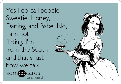 Yes I do call people Sweetie, Honey, Darling, and Babe. No, I am not flirting. I'm from the South and that's just  how we talk.