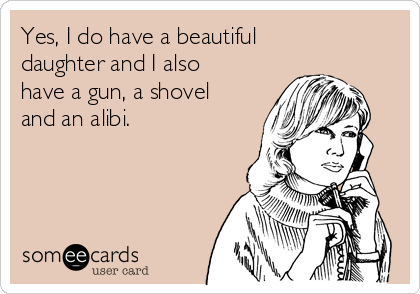 Yes, I do have a beautiful daughter and I also have a gun, a shovel and an alibi.