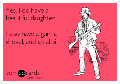 Yes, I do have a beautiful daughter.  I also have a gun, a shovel, and an alibi.