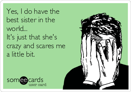 Yes, I do have the best sister in the world... It's just that she's crazy and scares me a little bit.