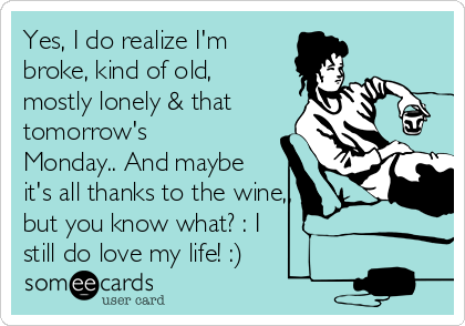Yes, I do realize I'm broke, kind of old, mostly lonely & that tomorrow's Monday.. And maybe it's all thanks to the wine,, but you know what? : I  still do love my life! :)