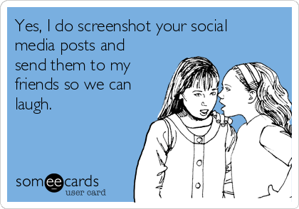 Yes, I do screenshot your social media posts and send them to my friends so we can laugh.