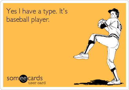 Yes I have a type. It's baseball player.