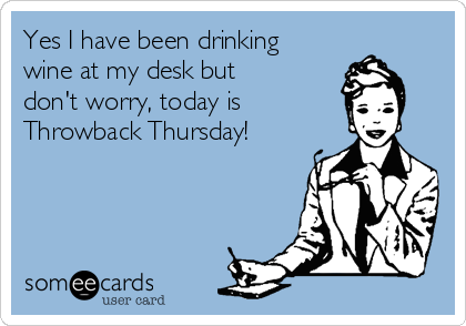 Yes I have been drinking wine at my desk but  don't worry, today is   Throwback Thursday!