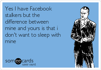 Yes I have Facebook stalkers but the difference between mine and yours is that i don't want to sleep with mine