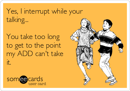 Yes, I interrupt while your talking...     You take too long to get to the point  my ADD can't take it.